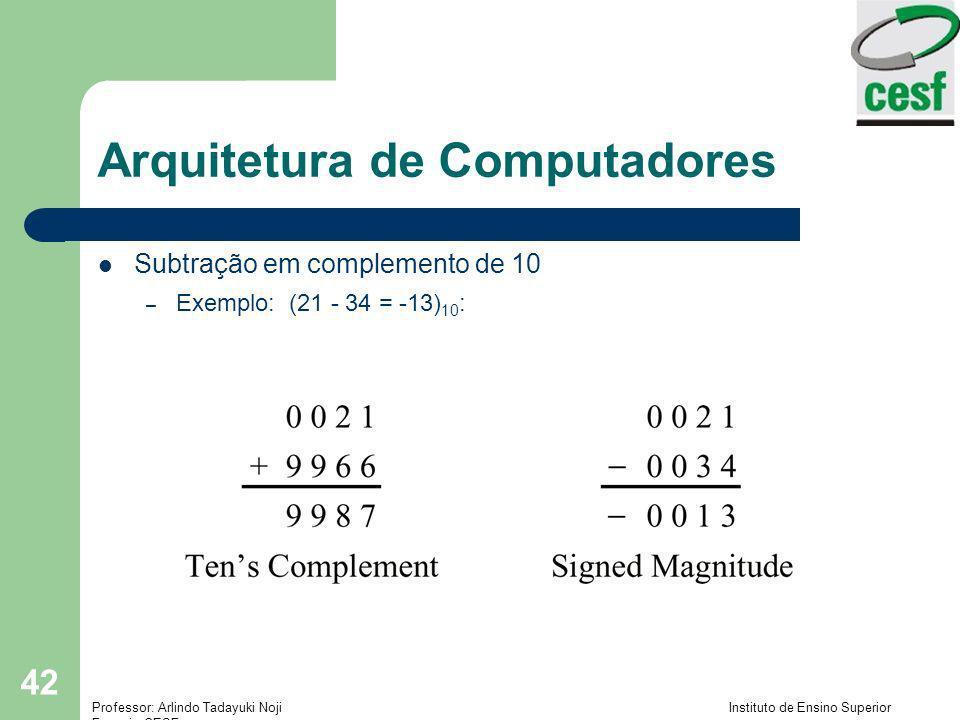 Professor: Arlindo Tadayuki Noji Instituto de Ensino Superior Fucapi - CESF 42 Arquitetura de Computadores Subtração em complemento de 10 – Exemplo: (