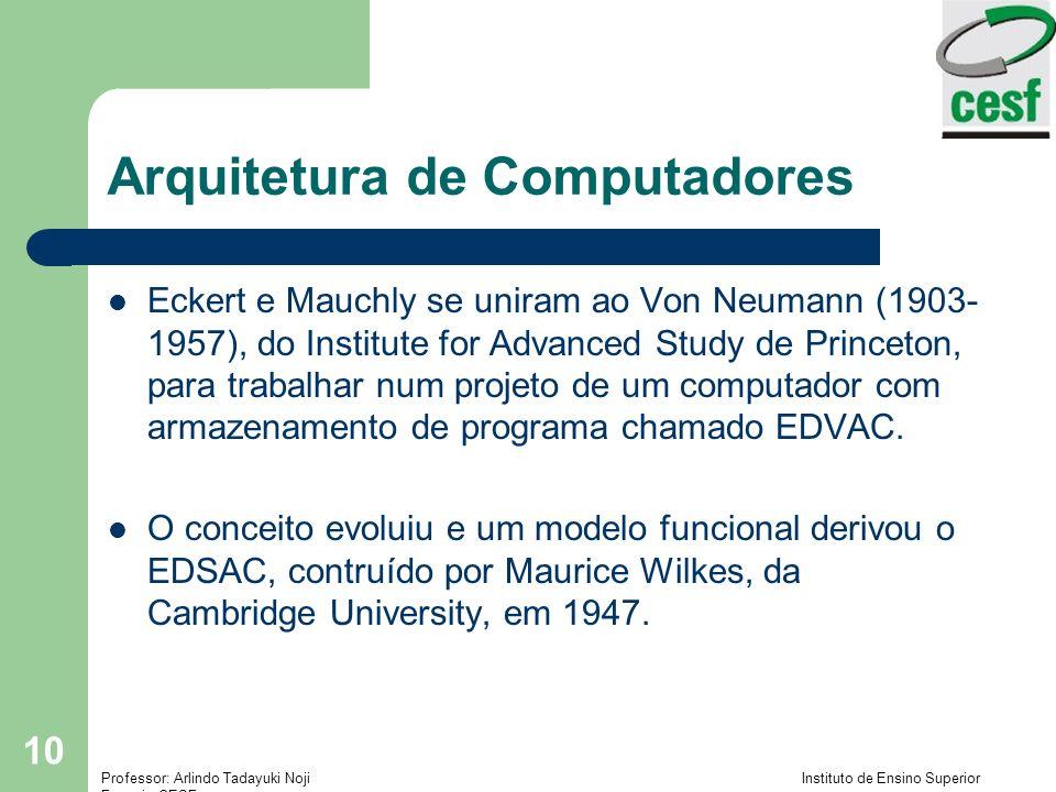 Professor: Arlindo Tadayuki Noji Instituto de Ensino Superior Fucapi - CESF 10 Arquitetura de Computadores Eckert e Mauchly se uniram ao Von Neumann (1903- 1957), do Institute for Advanced Study de Princeton, para trabalhar num projeto de um computador com armazenamento de programa chamado EDVAC.