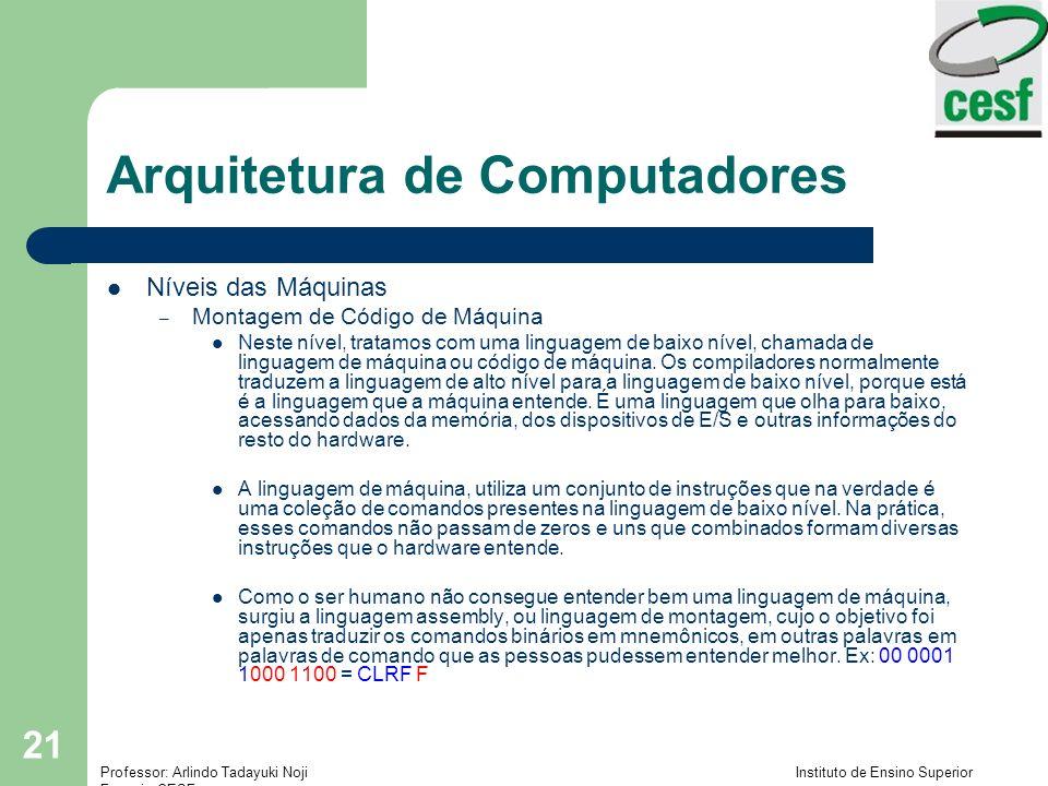 Professor: Arlindo Tadayuki Noji Instituto de Ensino Superior Fucapi - CESF 21 Arquitetura de Computadores Níveis das Máquinas – Montagem de Código de Máquina Neste nível, tratamos com uma linguagem de baixo nível, chamada de linguagem de máquina ou código de máquina.