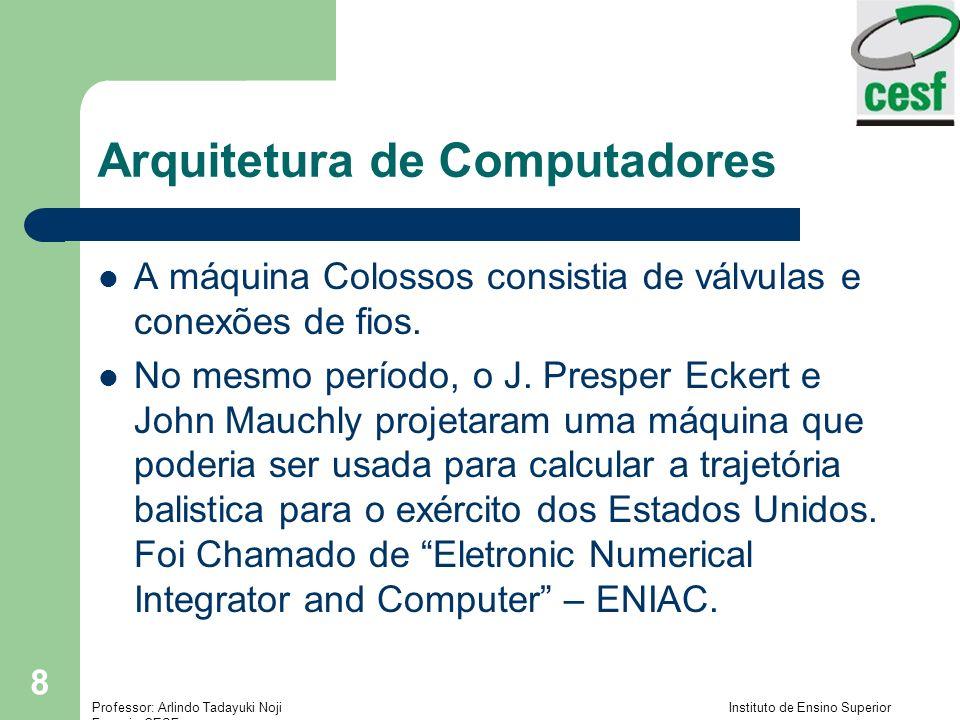 Professor: Arlindo Tadayuki Noji Instituto de Ensino Superior Fucapi - CESF 9 Arquitetura de Computadores O ENIAC, tinha 18.000 válvulas: – O programa e dados eram introduzidos por meio de interruptores e troca de cabos – Não tinha uma central de memória – Foi usado por 9 anos