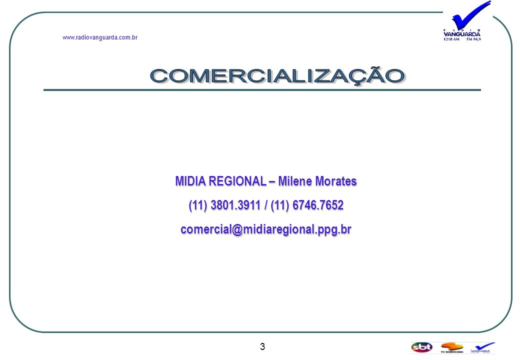 www.radiovanguarda.com.br MIDIA REGIONAL – Milene Morates (11) 3801.3911 / (11) 6746.7652 comercial@midiaregional.ppg.br 3
