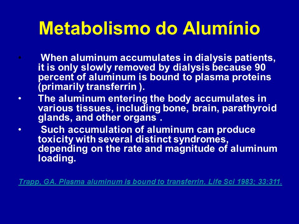 Metabolismo do Alumínio When aluminum accumulates in dialysis patients, it is only slowly removed by dialysis because 90 percent of aluminum is bound