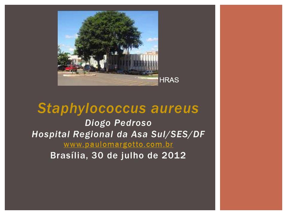 Staphylococcus aureus Diogo Pedroso Hospital Regional da Asa Sul/SES/DF www.paulomargotto.com.br Brasília, 30 de julho de 2012 www.paulomargotto.com.b