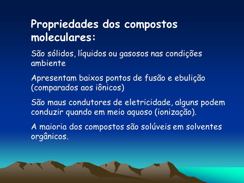 Propriedades dos compostos moleculares: São sólidos, líquidos ou gasosos nas condições ambiente Apresentam baixos pontos de fusão e ebulição (comparad