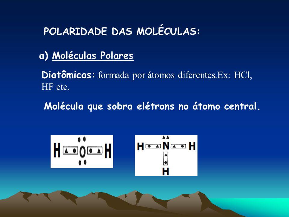 POLARIDADE DAS MOLÉCULAS: a) Moléculas Polares Diatômicas: formada por átomos diferentes.Ex: HCl, HF etc. Molécula que sobra elétrons no átomo central