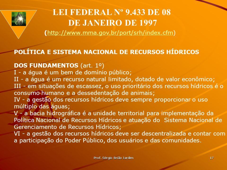 Prof. Sérgio Brião Jardim 17 POLÍTICA E SISTEMA NACIONAL DE RECURSOS HÍDRICOS DOS FUNDAMENTOS (art. 1º) I - a água é um bem de domínio público; II - a