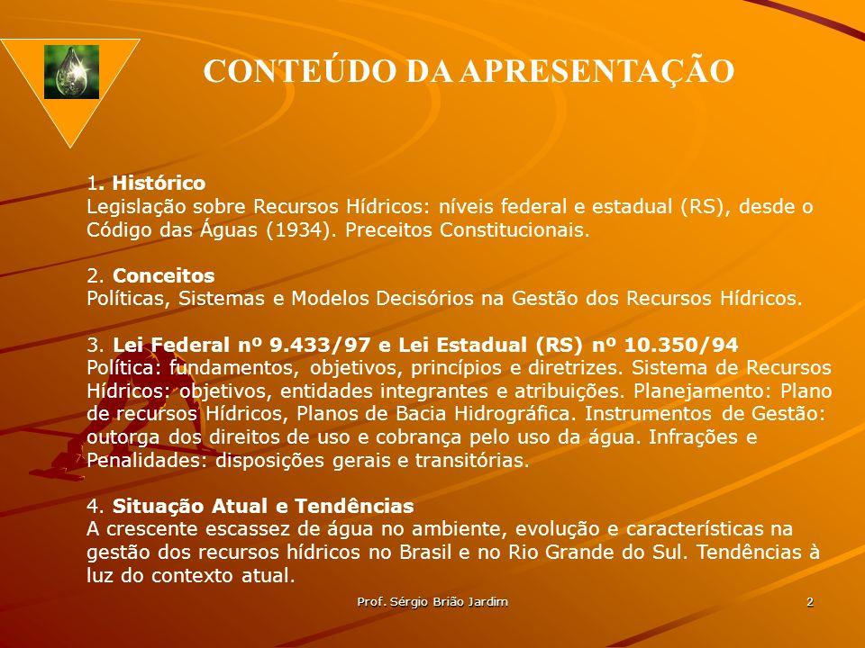 Prof. Sérgio Brião Jardim 2 1. Histórico Legislação sobre Recursos Hídricos: níveis federal e estadual (RS), desde o Código das Águas (1934). Preceito