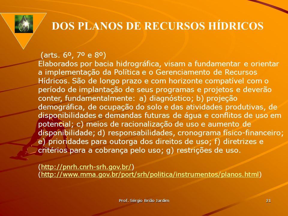 Prof. Sérgio Brião Jardim 21 DOS PLANOS DE RECURSOS HÍDRICOS (arts. 6º, 7º e 8º) Elaborados por bacia hidrográfica, visam a fundamentar e orientar a i