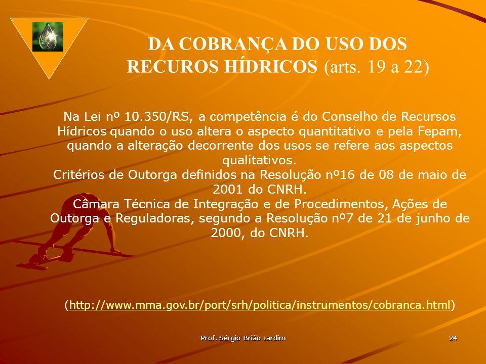 Prof. Sérgio Brião Jardim 24 Na Lei nº 10.350/RS, a competência é do Conselho de Recursos Hídricos quando o uso altera o aspecto quantitativo e pela F