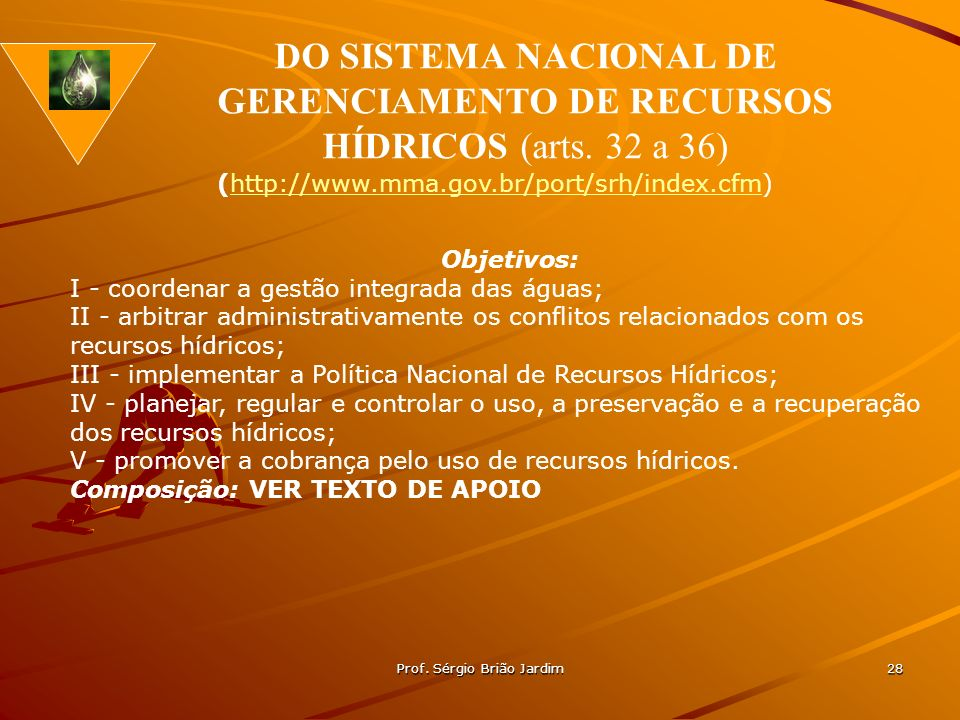 Prof. Sérgio Brião Jardim 28 Objetivos: I - coordenar a gestão integrada das águas; II - arbitrar administrativamente os conflitos relacionados com os