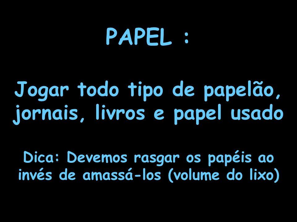 10 PAPEL : Jogar todo tipo de papelão, jornais, livros e papel usado Dica: Devemos rasgar os papéis ao invés de amassá-los (volume do lixo)