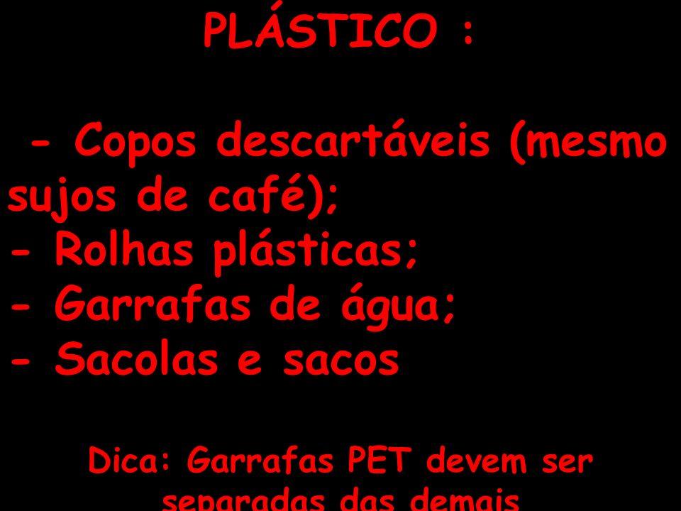 11 PLÁSTICO : - Copos descartáveis (mesmo sujos de café); - Rolhas plásticas; - Garrafas de água; - Sacolas e sacos Dica: Garrafas PET devem ser separ