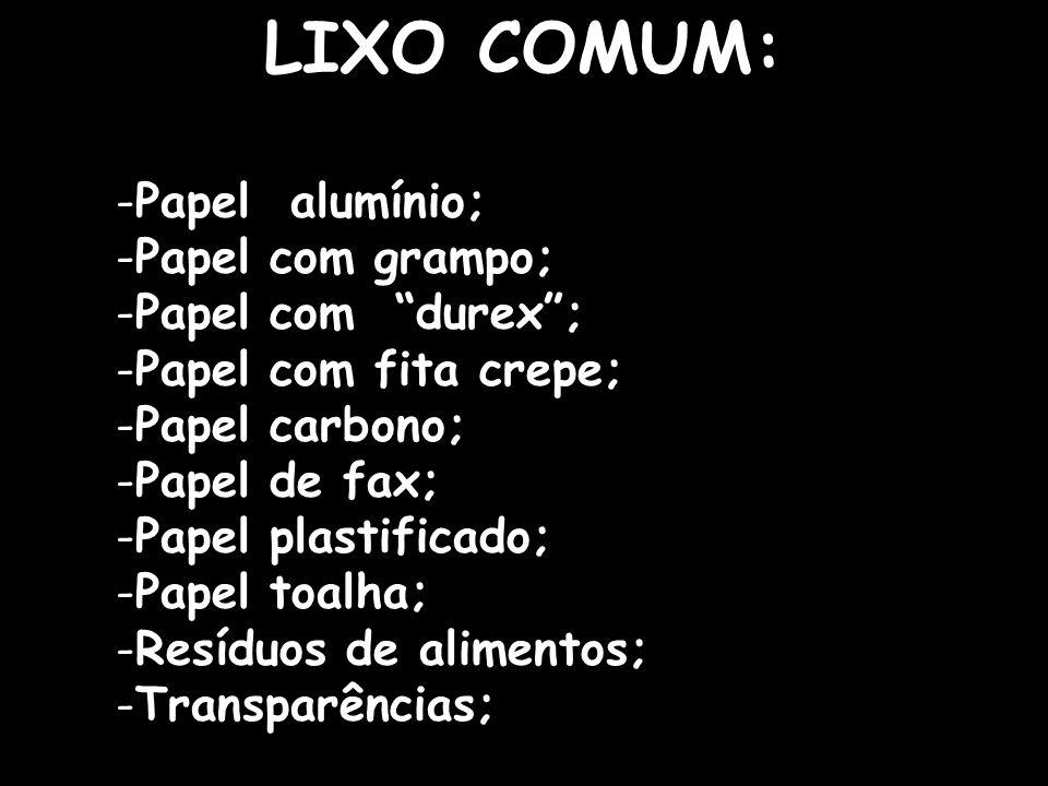 15 LIXO COMUM: -Papel alumínio; -Papel com grampo; -Papel com durex; -Papel com fita crepe; -Papel carbono; -Papel de fax; -Papel plastificado; -Papel
