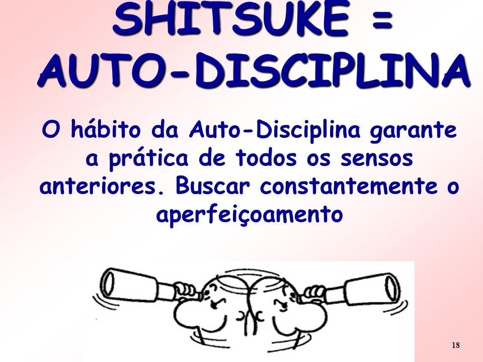18 SHITSUKE = AUTO-DISCIPLINA O hábito da Auto-Disciplina garante a prática de todos os sensos anteriores. Buscar constantemente o aperfeiçoamento