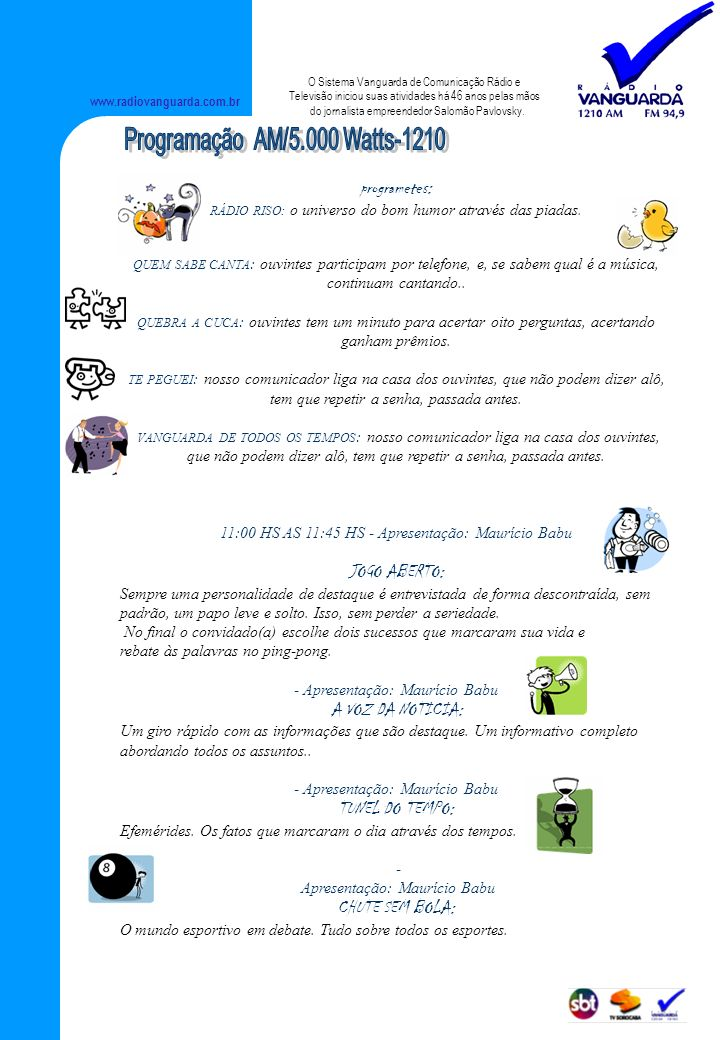 www.radiovanguarda.com.br programetes: RÁDIO RISO: o universo do bom humor através das piadas. QUEM SABE CANTA : ouvintes participam por telefone, e,