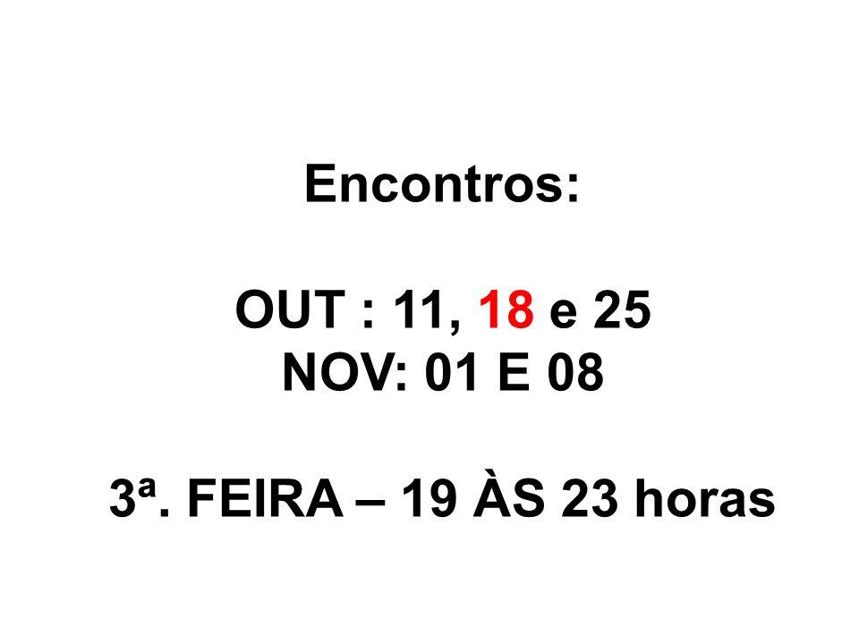 Encontros: OUT : 11, 18 e 25 NOV: 01 E 08 3ª. FEIRA – 19 ÀS 23 horas