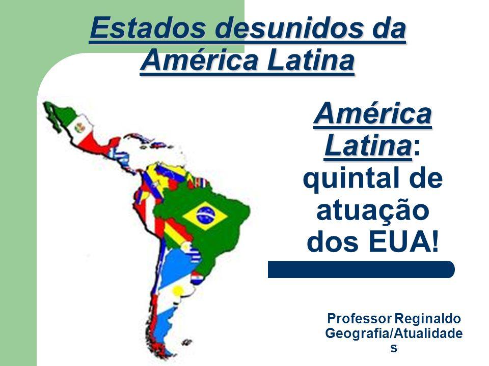 América Latina América Latina: quintal de atuação dos EUA! Estados desunidos da América Latina Professor Reginaldo Geografia/Atualidade s