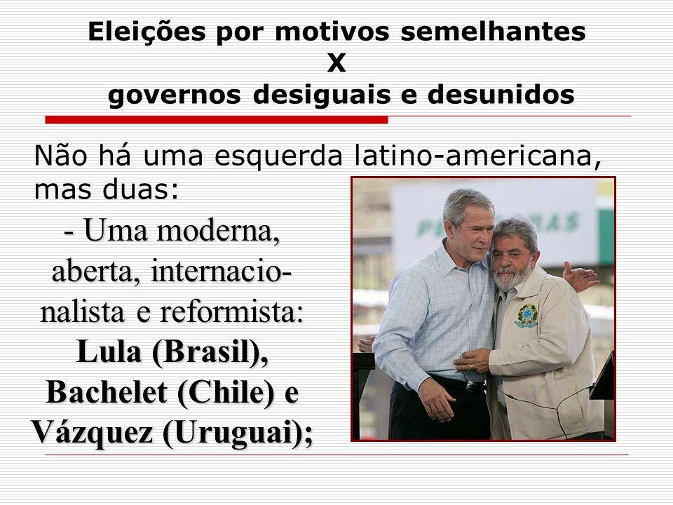 Eleições por motivos semelhantes X governos desiguais e desunidos Não há uma esquerda latino-americana, mas duas: - Uma moderna, aberta, internacio- n