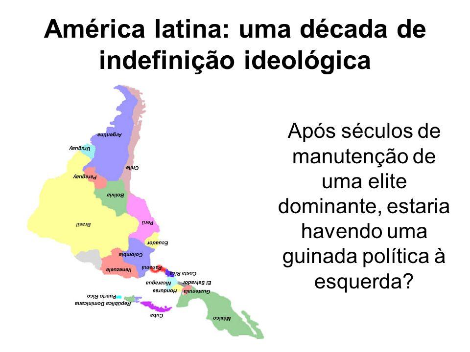 América latina: uma década de indefinição ideológica Após séculos de manutenção de uma elite dominante, estaria havendo uma guinada política à esquerd