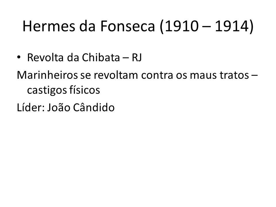 Hermes da Fonseca (1910 – 1914) Revolta da Chibata – RJ Marinheiros se revoltam contra os maus tratos – castigos físicos Líder: João Cândido