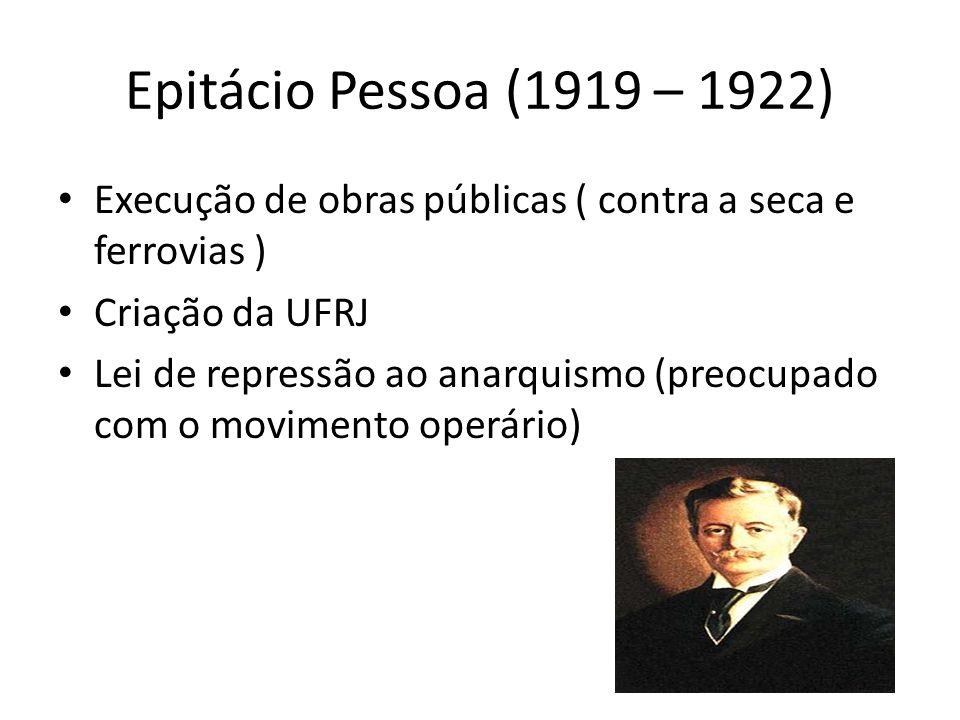 Epitácio Pessoa (1919 – 1922) Execução de obras públicas ( contra a seca e ferrovias ) Criação da UFRJ Lei de repressão ao anarquismo (preocupado com