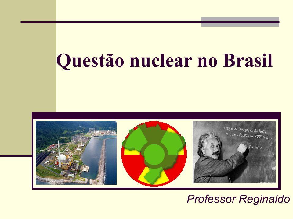 Questão nuclear no Brasil Professor Reginaldo