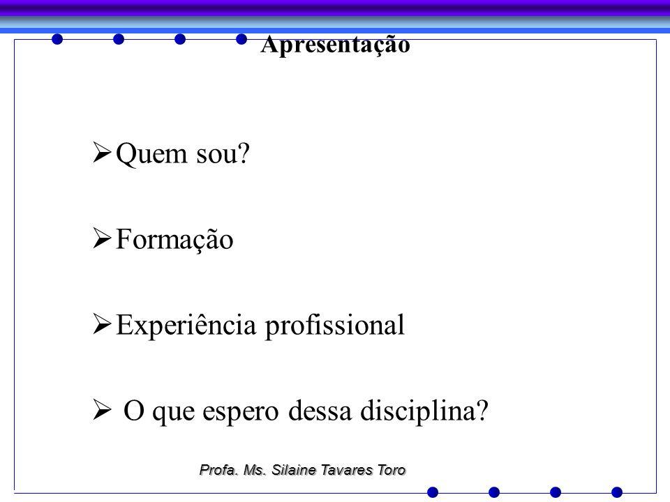 Apresentação Quem sou? Formação Experiência profissional O que espero dessa disciplina? Profa. Ms. Silaine Tavares Toro