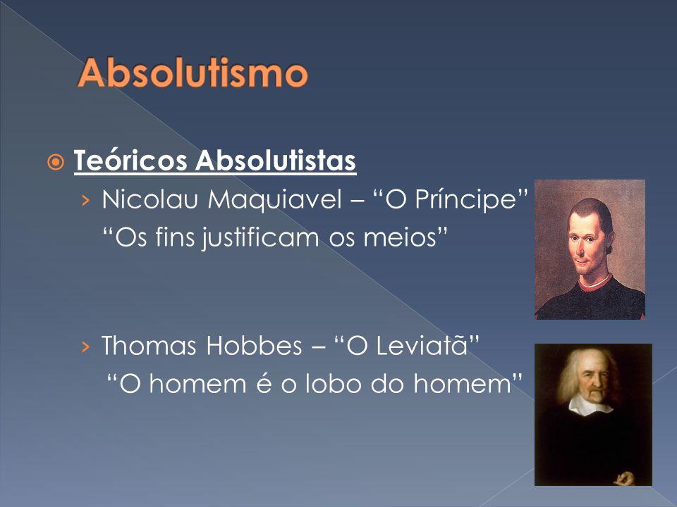 Teóricos Absolutistas Nicolau Maquiavel – O Príncipe Os fins justificam os meios Thomas Hobbes – O Leviatã O homem é o lobo do homem