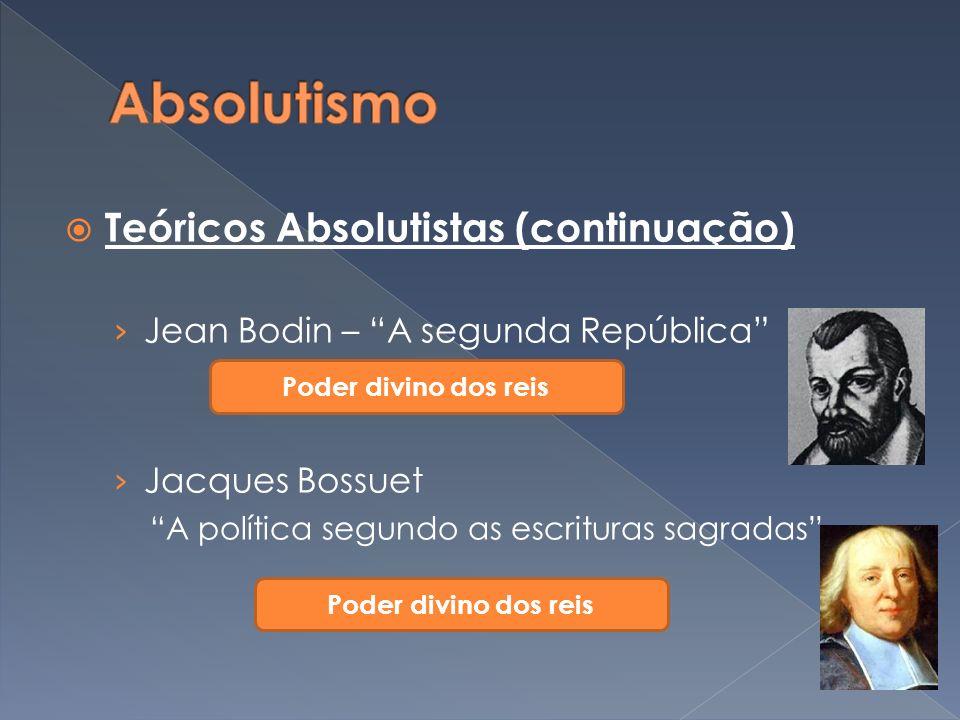Teóricos Absolutistas (continuação) Jean Bodin – A segunda República Jacques Bossuet A política segundo as escrituras sagradas Poder divino dos reis