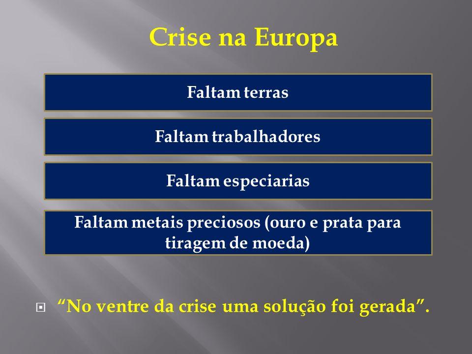 Crise na Europa No ventre da crise uma solução foi gerada. Faltam terras Faltam trabalhadores Faltam especiarias Faltam metais preciosos (ouro e prata