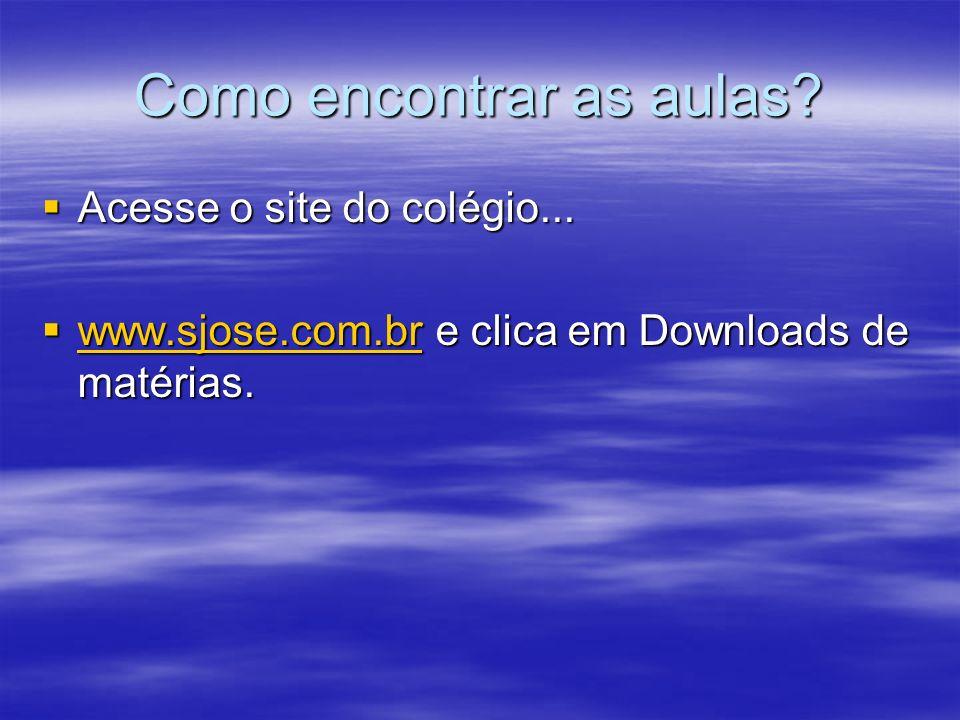 Como encontrar as aulas? Acesse o site do colégio... Acesse o site do colégio... www.sjose.com.br e clica em Downloads de matérias. www.sjose.com.br e