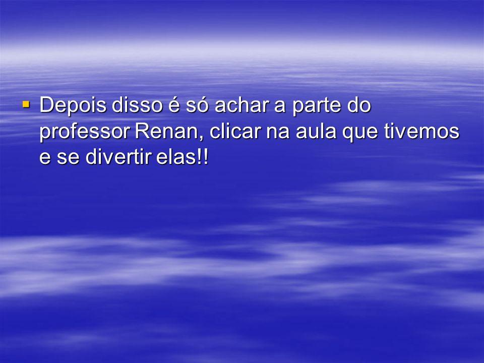 Depois disso é só achar a parte do professor Renan, clicar na aula que tivemos e se divertir elas!! Depois disso é só achar a parte do professor Renan