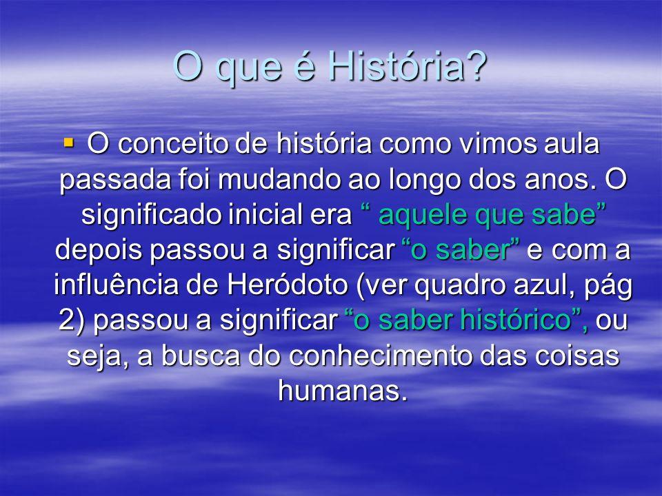 O que é História? O conceito de história como vimos aula passada foi mudando ao longo dos anos. O significado inicial era aquele que sabe depois passo