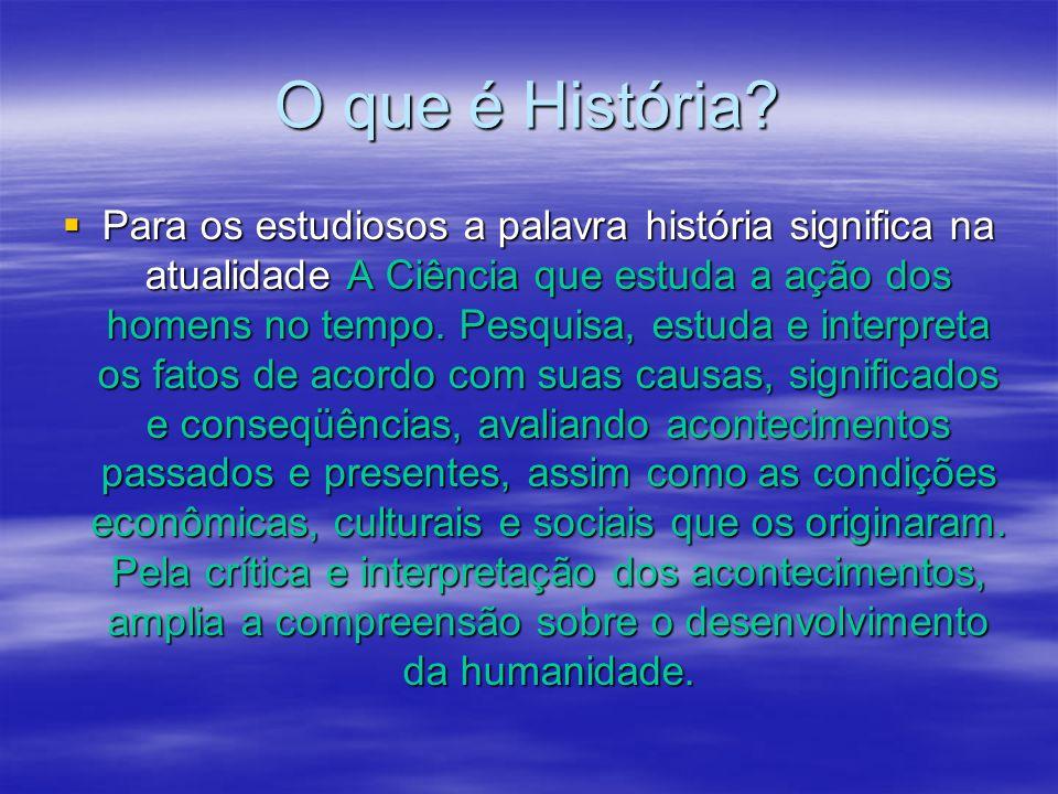 O que é História? Para os estudiosos a palavra história significa na atualidade A Ciência que estuda a ação dos homens no tempo. Pesquisa, estuda e in