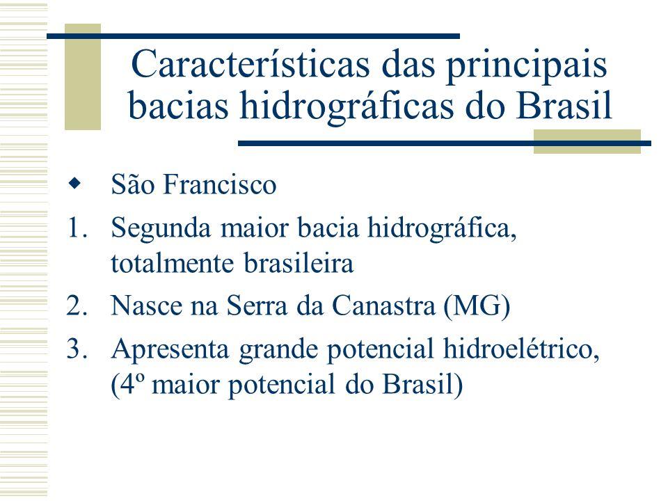 Características das principais bacias hidrográficas do Brasil São Francisco 1.Segunda maior bacia hidrográfica, totalmente brasileira 2.Nasce na Serra