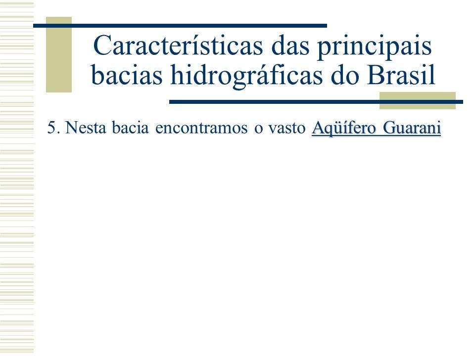 Características das principais bacias hidrográficas do Brasil Aqüífero Guarani 5. Nesta bacia encontramos o vasto Aqüífero Guarani