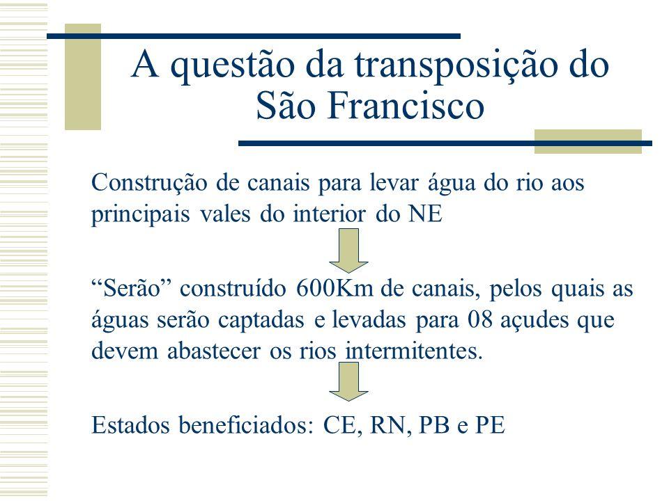 A questão da transposição do São Francisco Construção de canais para levar água do rio aos principais vales do interior do NE Serão construído 600Km d