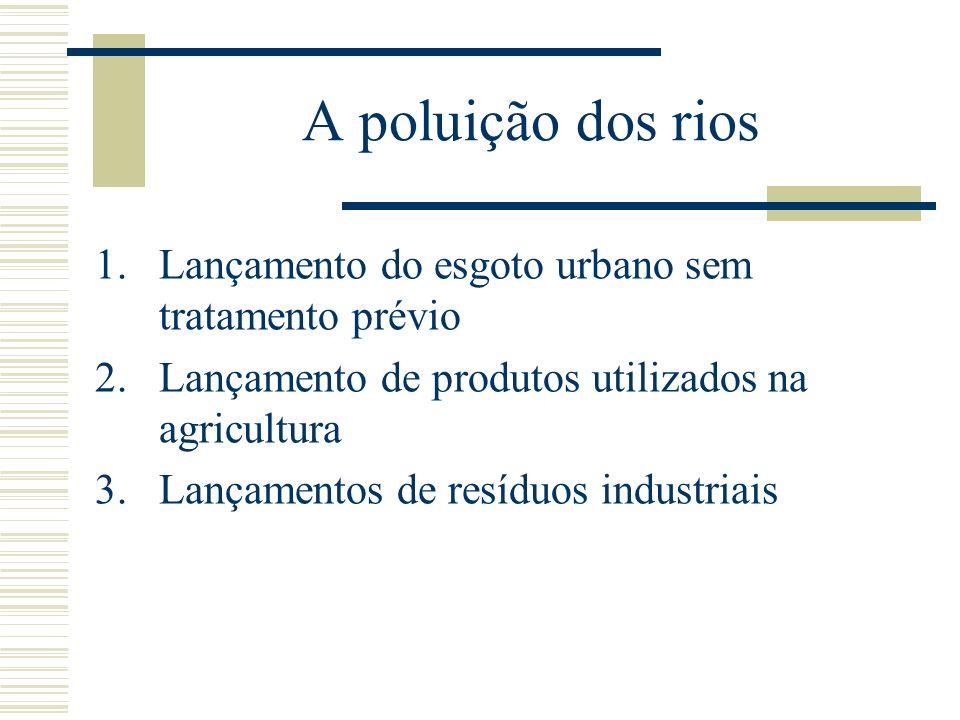 A poluição dos rios 1.Lançamento do esgoto urbano sem tratamento prévio 2.Lançamento de produtos utilizados na agricultura 3.Lançamentos de resíduos i
