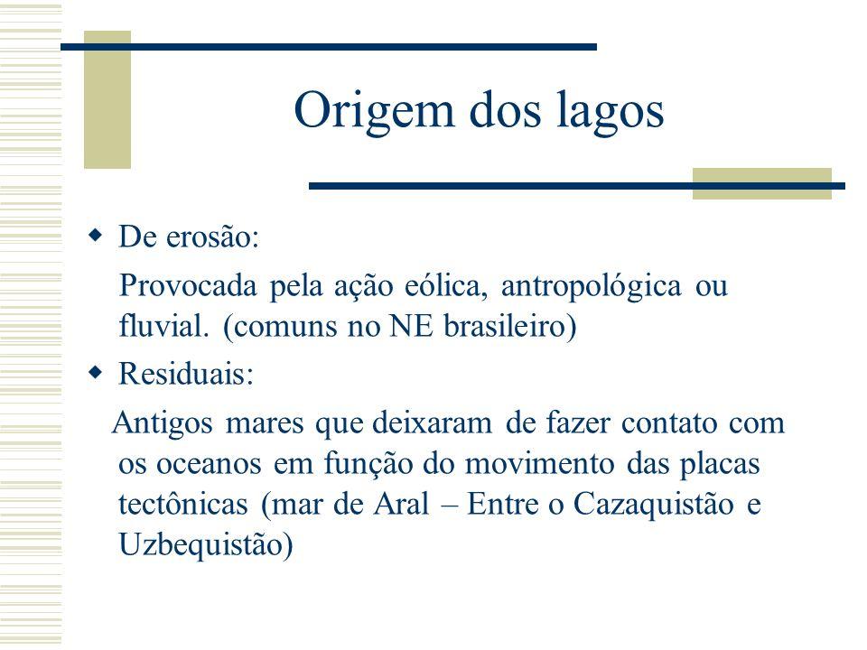 Origem dos lagos De erosão: Provocada pela ação eólica, antropológica ou fluvial. (comuns no NE brasileiro) Residuais: Antigos mares que deixaram de f