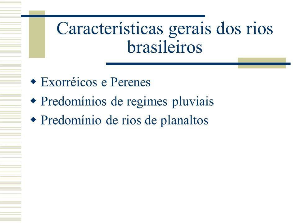 Características gerais dos rios brasileiros Exorréicos e Perenes Predomínios de regimes pluviais Predomínio de rios de planaltos
