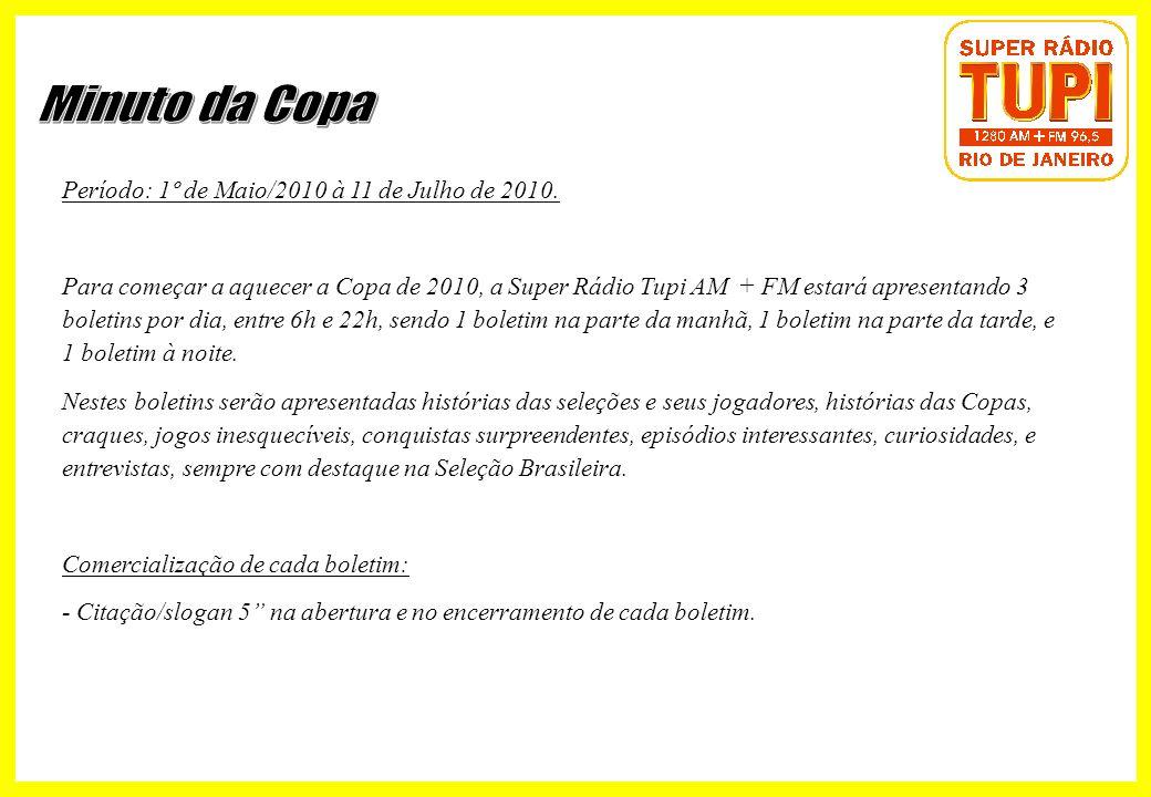 Período: 1º de Maio/2010 à 11 de Julho de 2010. Para começar a aquecer a Copa de 2010, a Super Rádio Tupi AM + FM estará apresentando 3 boletins por d