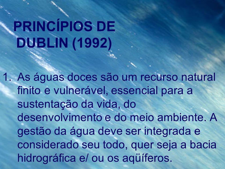 PRINCÍPIOS DE DUBLIN (1992) 1.As águas doces são um recurso natural finito e vulnerável, essencial para a sustentação da vida, do desenvolvimento e do