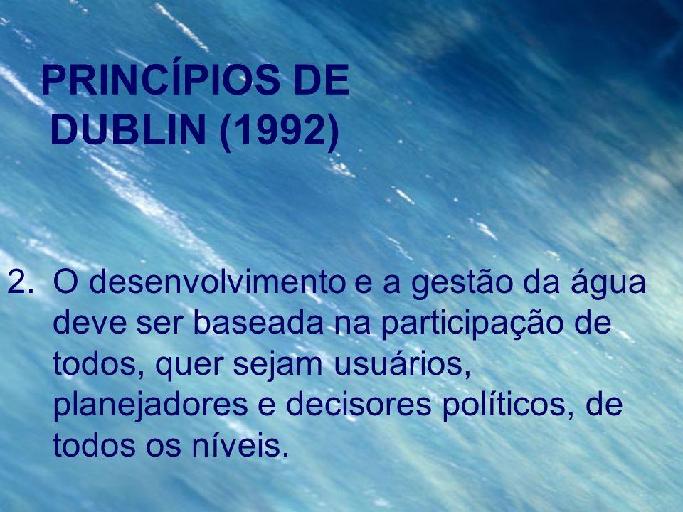 PRINCÍPIOS DE DUBLIN (1992) 2.O desenvolvimento e a gestão da água deve ser baseada na participação de todos, quer sejam usuários, planejadores e deci