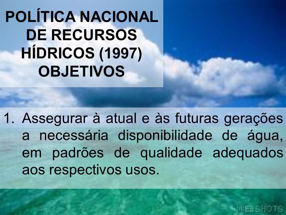 POLÍTICA NACIONAL DE RECURSOS HÍDRICOS (1997) OBJETIVOS 1.Assegurar à atual e às futuras gerações a necessária disponibilidade de água, em padrões de