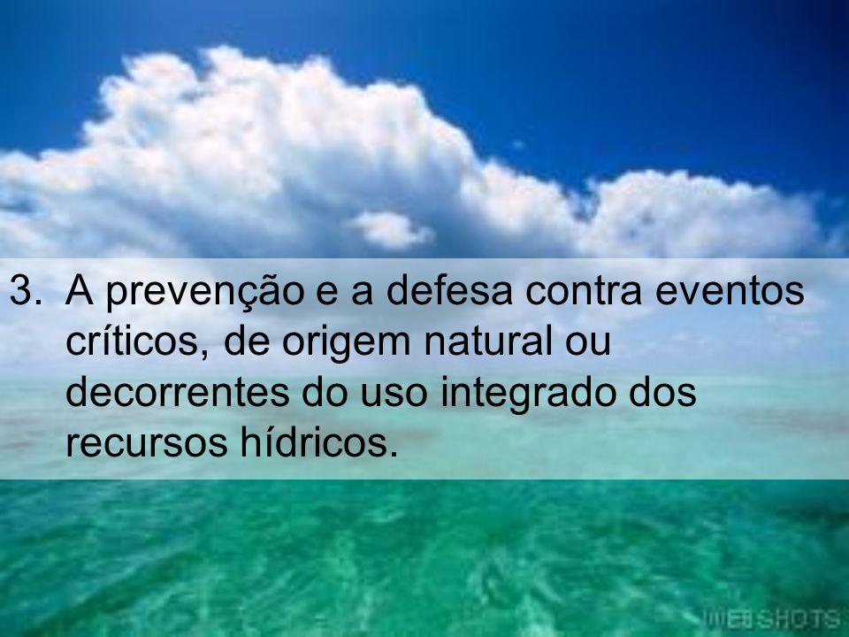 3.A prevenção e a defesa contra eventos críticos, de origem natural ou decorrentes do uso integrado dos recursos hídricos.