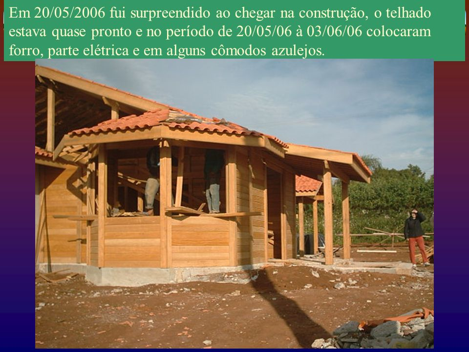 Em 20/05/2006 fui surpreendido ao chegar na construção, o telhado estava quase pronto e no período de 20/05/06 à 03/06/06 colocaram forro, parte elétrica e em alguns cômodos azulejos.