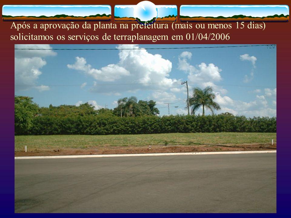 Após a aprovação da planta na prefeitura (mais ou menos 15 dias) solicitamos os serviços de terraplanagem em 01/04/2006
