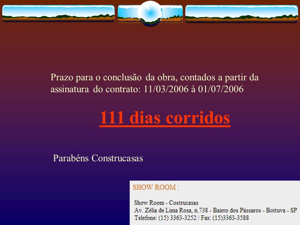 Prazo para o conclusão da obra, contados a partir da assinatura do contrato: 11/03/2006 à 01/07/2006 111 dias corridos Parabéns Construcasas