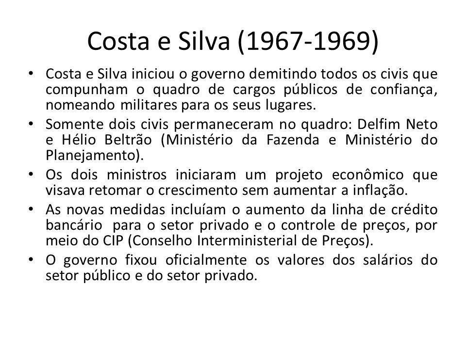 Costa e Silva (1967-1969) Costa e Silva iniciou o governo demitindo todos os civis que compunham o quadro de cargos públicos de confiança, nomeando mi
