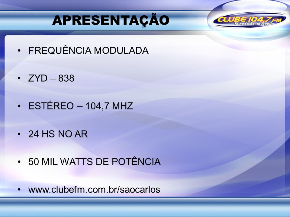 APRESENTAÇÃO FREQUÊNCIA MODULADA ZYD – 838 ESTÉREO – 104,7 MHZ 24 HS NO AR 50 MIL WATTS DE POTÊNCIA www.clubefm.com.br/saocarlos